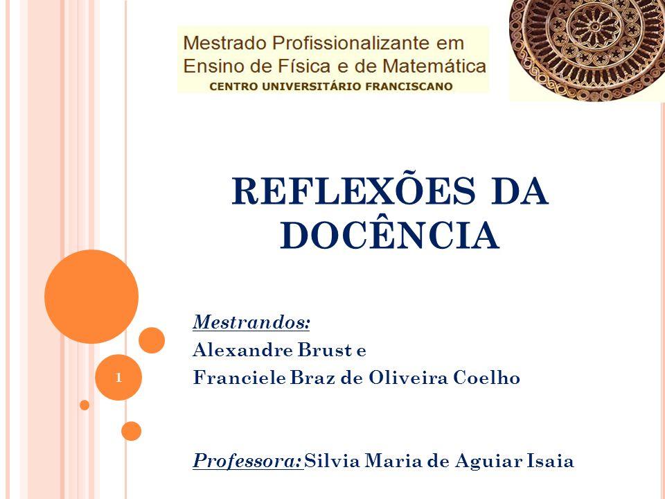 REFLEXÕES DA DOCÊNCIA Mestrandos: Alexandre Brust e Franciele Braz de Oliveira Coelho Professora: Silvia Maria de Aguiar Isaia 1