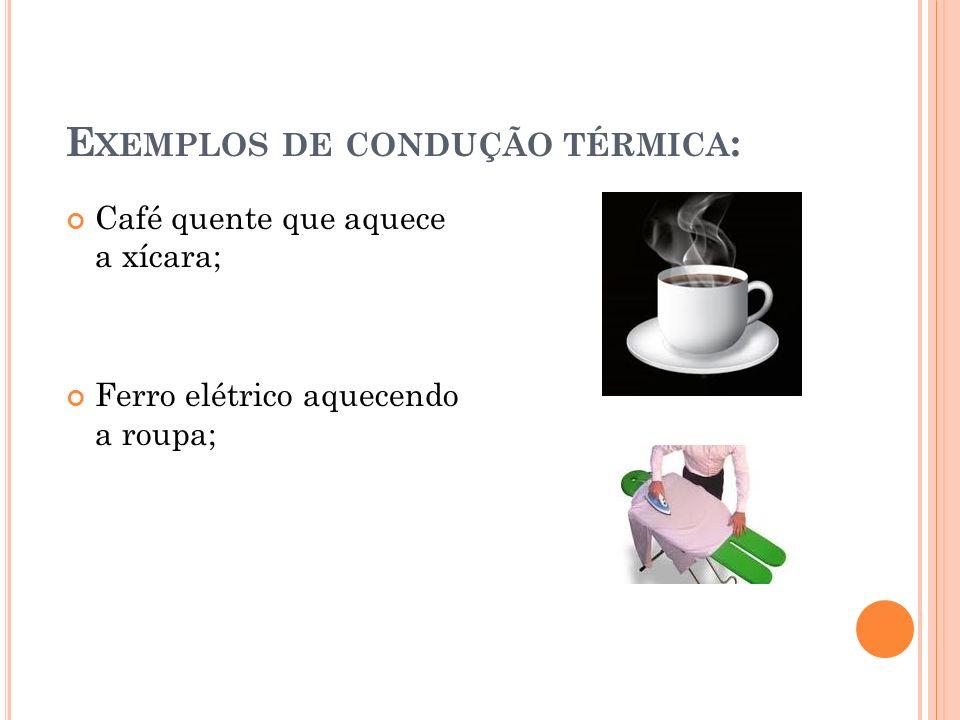 E XEMPLOS DE CONDUÇÃO TÉRMICA : Café quente que aquece a xícara; Ferro elétrico aquecendo a roupa;