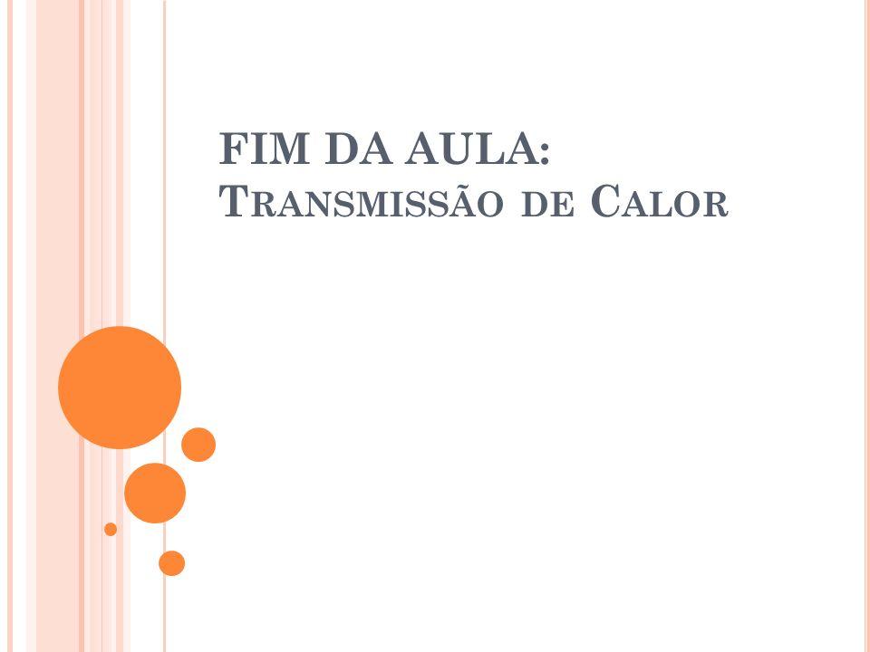 FIM DA AULA: T RANSMISSÃO DE C ALOR