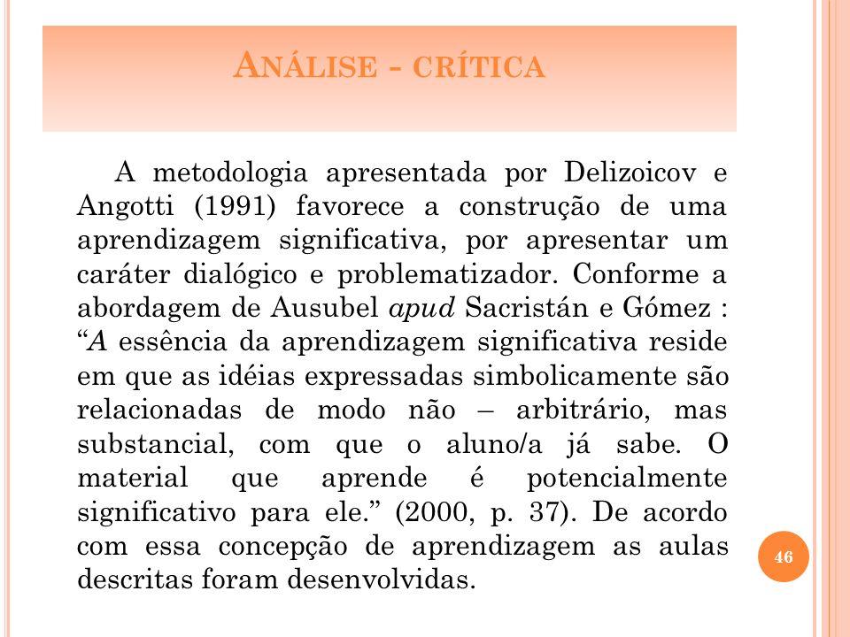 A NÁLISE - CRÍTICA A metodologia apresentada por Delizoicov e Angotti (1991) favorece a construção de uma aprendizagem significativa, por apresentar um caráter dialógico e problematizador.