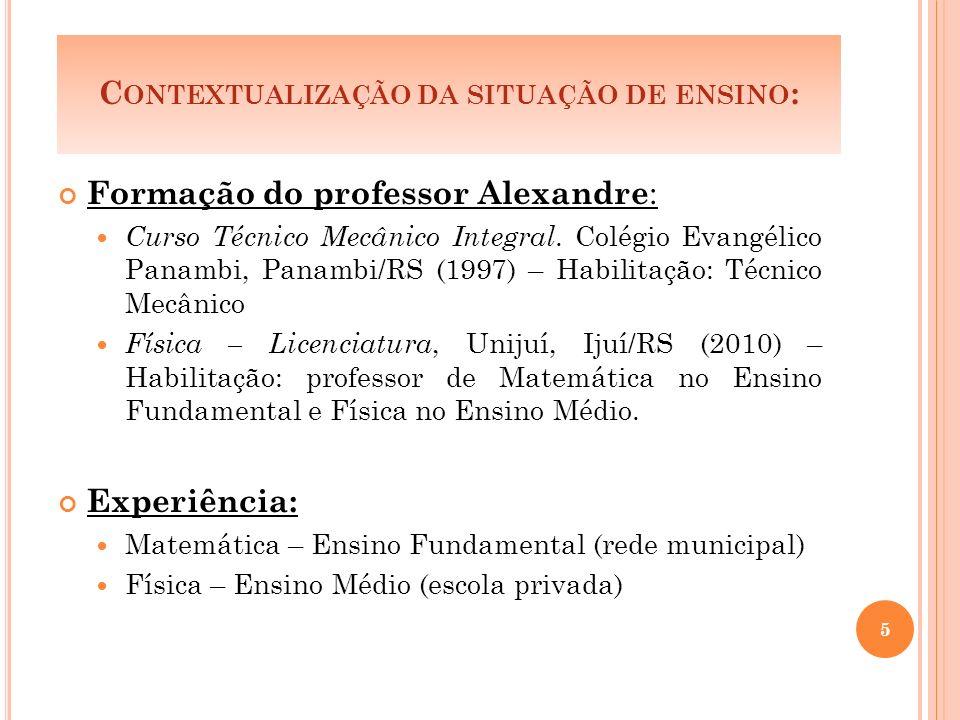 C ONTEXTUALIZAÇÃO DA SITUAÇÃO DE ENSINO : Formação do professor Alexandre : Curso Técnico Mecânico Integral.