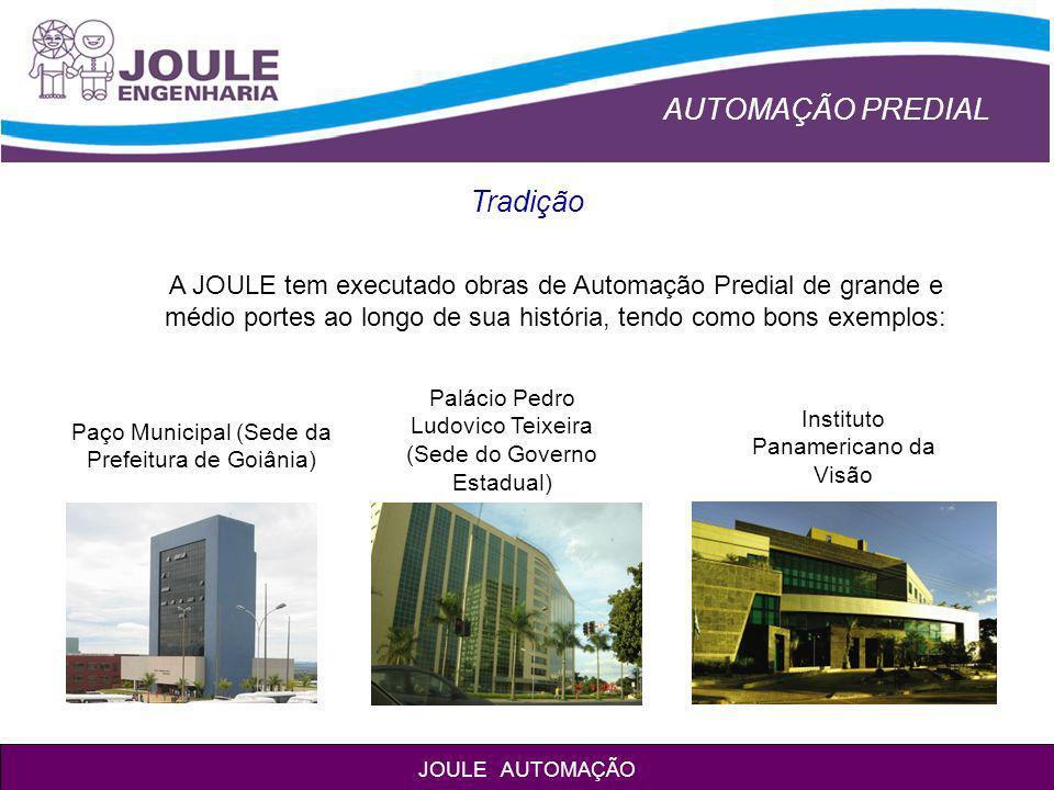 AUTOMAÇÃO PREDIAL JOULE AUTOMAÇÃO Paço Municipal de Goiânia Automação do Ar Condicionado; Automação da Iluminação; Automação Sistemas Hidráulicos; Detecção e Alarme de Incêndio; CFTV.
