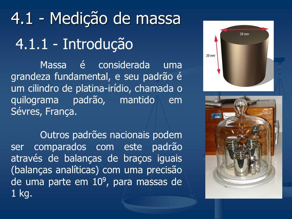 4.1 - Medição de massa 4.1.1 - Introdução Massa é considerada uma grandeza fundamental, e seu padrão é um cilindro de platina-irídio, chamada o quilograma padrão, mantido em Sévres, França.