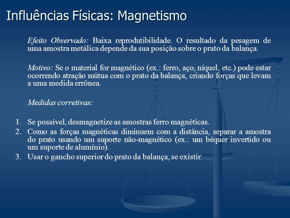 Influências Físicas: Magnetismo Efeito Observado: Baixa reprodutibilidade. O resultado da pesagem de uma amostra metálica depende da sua posição sobre