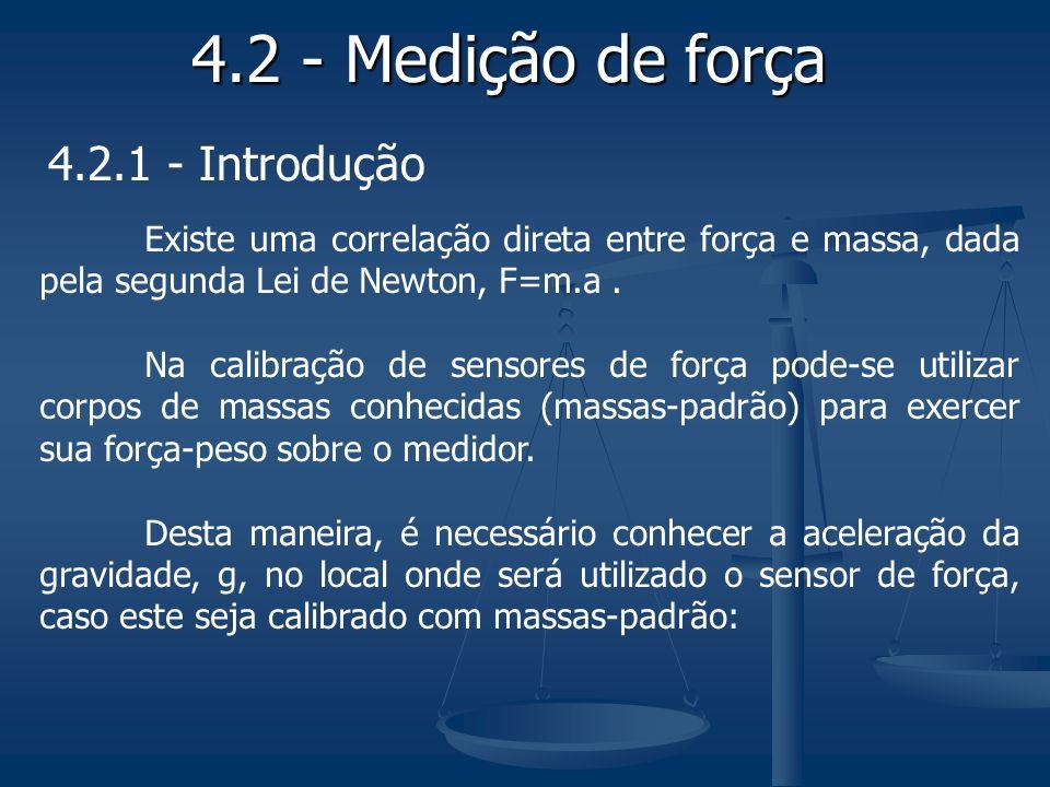4.2 - Medição de força 4.2.1 - Introdução Existe uma correlação direta entre força e massa, dada pela segunda Lei de Newton, F=m.a. Na calibração de s