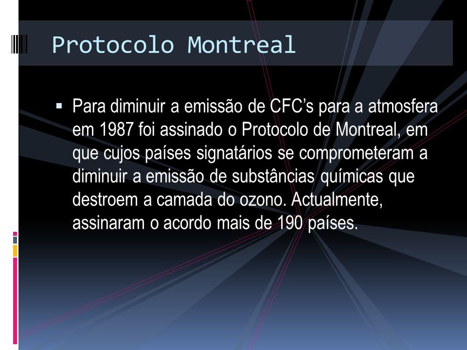 Protocolo Montreal Para diminuir a emissão de CFCs para a atmosfera em 1987 foi assinado o Protocolo de Montreal, em que cujos países signatários se comprometeram a diminuir a emissão de substâncias químicas que destroem a camada do ozono.
