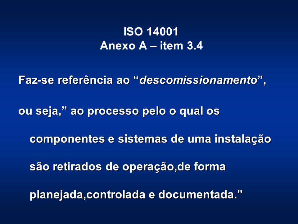 ISO 14001 Anexo A – item 3.4 Faz-se referência ao descomissionamento, ou seja, ao processo pelo o qual os componentes e sistemas de uma instalação são