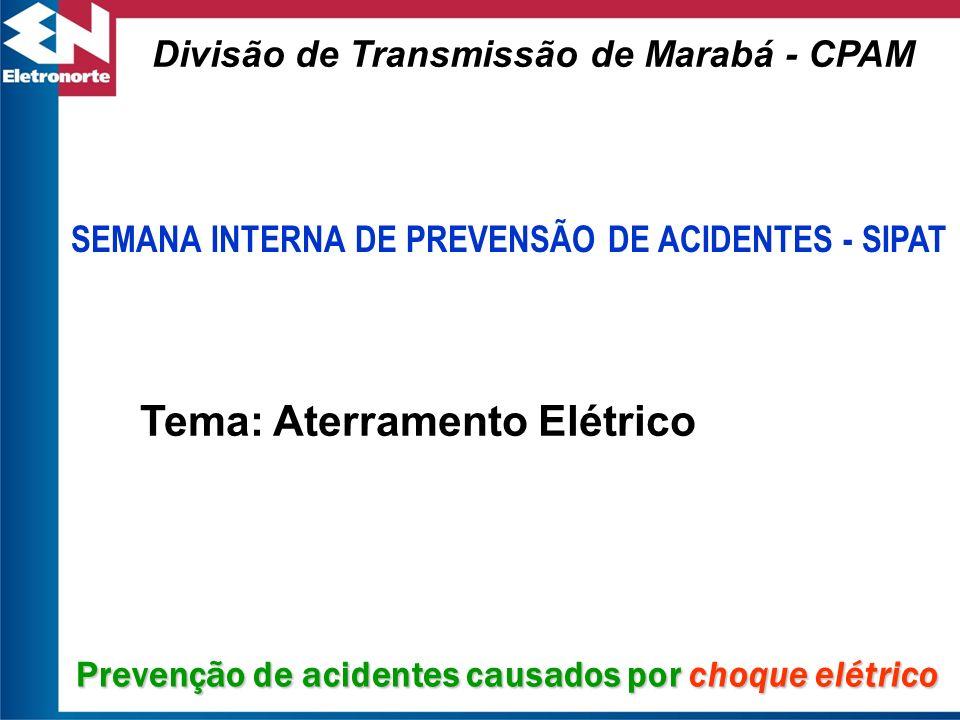 SEMANA INTERNA DE PREVENSÃO DE ACIDENTES - SIPAT Divisão de Transmissão de Marabá - CPAM Tema: Aterramento Elétrico Prevenção de acidentes causados po