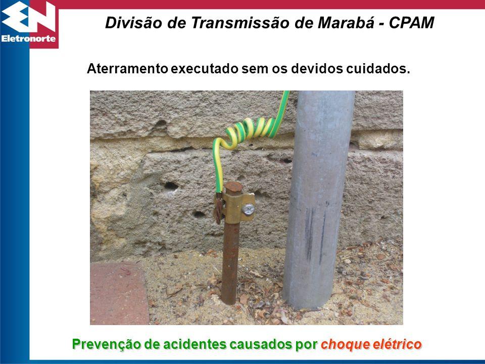 Prevenção de acidentes causados por choque elétrico Aterramento executado sem os devidos cuidados. Divisão de Transmissão de Marabá - CPAM