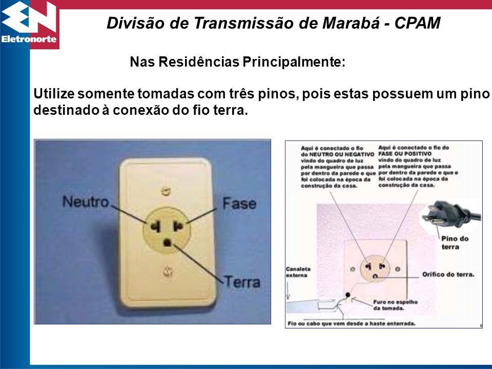 Utilize somente tomadas com três pinos, pois estas possuem um pino destinado à conexão do fio terra. Divisão de Transmissão de Marabá - CPAM Nas Resid