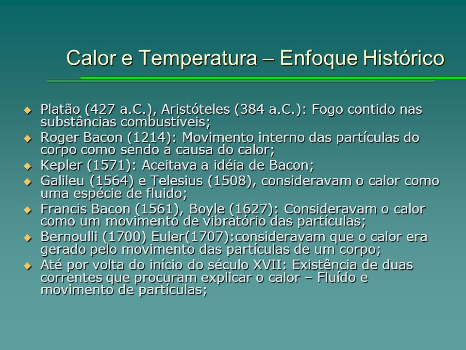 Calor e Temperatura – Enfoque Histórico Platão (427 a.C.), Aristóteles (384 a.C.): Fogo contido nas substâncias combustíveis; Platão (427 a.C.), Aristóteles (384 a.C.): Fogo contido nas substâncias combustíveis; Roger Bacon (1214): Movimento interno das partículas do corpo como sendo a causa do calor; Roger Bacon (1214): Movimento interno das partículas do corpo como sendo a causa do calor; Kepler (1571): Aceitava a idéia de Bacon; Kepler (1571): Aceitava a idéia de Bacon; Galileu (1564) e Telesius (1508), consideravam o calor como uma espécie de fluido; Galileu (1564) e Telesius (1508), consideravam o calor como uma espécie de fluido; Francis Bacon (1561), Boyle (1627): Consideravam o calor como um movimento de vibratório das partículas; Francis Bacon (1561), Boyle (1627): Consideravam o calor como um movimento de vibratório das partículas; Bernoulli (1700) Euler(1707):consideravam que o calor era gerado pelo movimento das partículas de um corpo; Bernoulli (1700) Euler(1707):consideravam que o calor era gerado pelo movimento das partículas de um corpo; Até por volta do início do século XVII: Existência de duas correntes que procuram explicar o calor – Fluído e movimento de partículas; Até por volta do início do século XVII: Existência de duas correntes que procuram explicar o calor – Fluído e movimento de partículas;