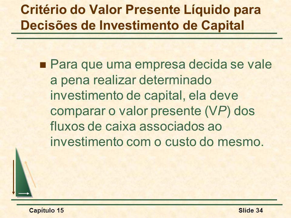 Capítulo 15Slide 34 Critério do Valor Presente Líquido para Decisões de Investimento de Capital Para que uma empresa decida se vale a pena realizar determinado investimento de capital, ela deve comparar o valor presente (VP) dos fluxos de caixa associados ao investimento com o custo do mesmo.