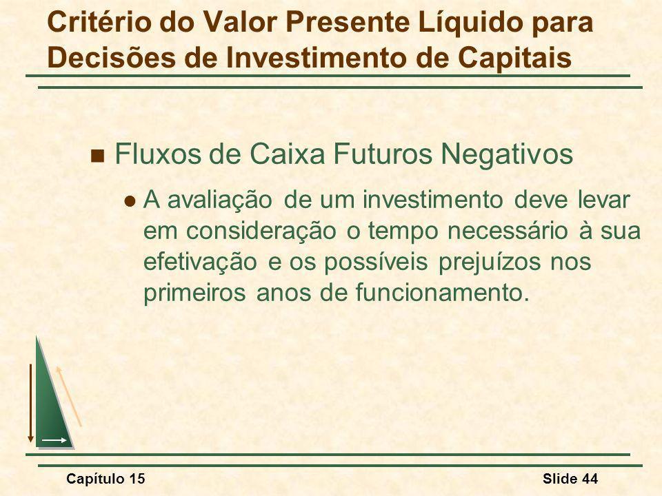 Capítulo 15Slide 44 Fluxos de Caixa Futuros Negativos A avaliação de um investimento deve levar em consideração o tempo necessário à sua efetivação e os possíveis prejuízos nos primeiros anos de funcionamento.