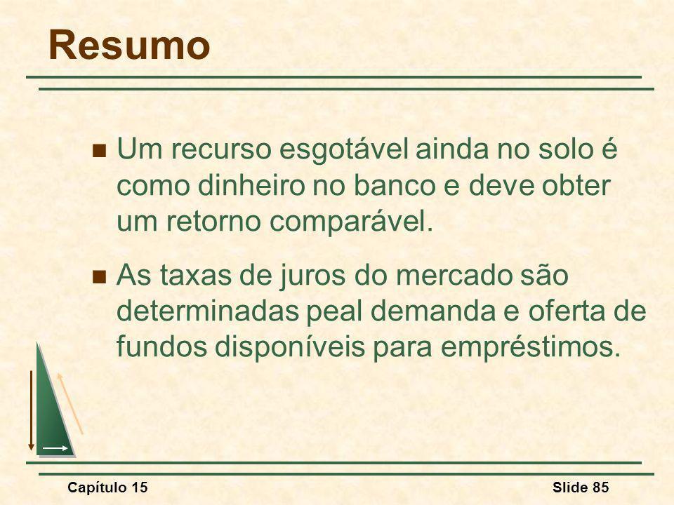 Capítulo 15Slide 85 Resumo Um recurso esgotável ainda no solo é como dinheiro no banco e deve obter um retorno comparável.