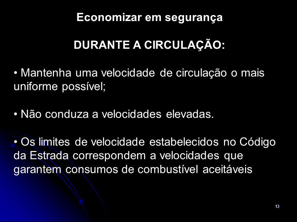 13 Economizar em segurança DURANTE A CIRCULAÇÃO: Mantenha uma velocidade de circulação o mais uniforme possível; Não conduza a velocidades elevadas. O