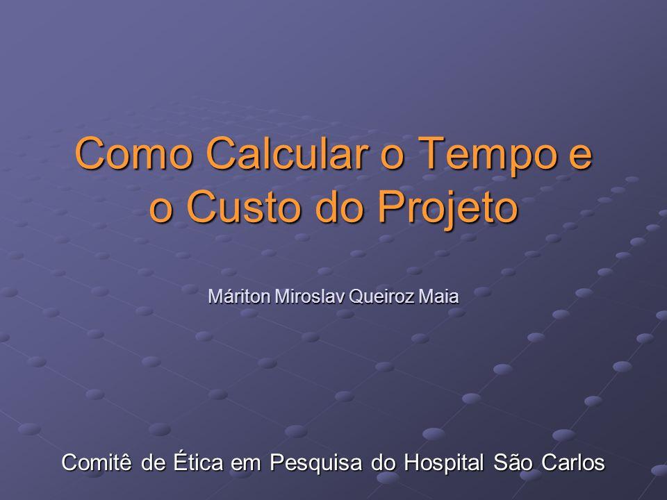Como Calcular o Tempo e o Custo do Projeto Máriton Miroslav Queiroz Maia Comitê de Ética em Pesquisa do Hospital São Carlos