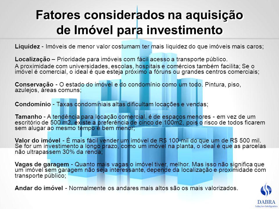 Fatores considerados na aquisição de Imóvel para investimento Liquidez - Imóveis de menor valor costumam ter mais liquidez do que imóveis mais caros;