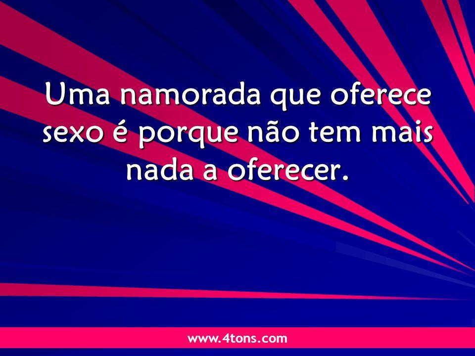 Pensamentos de Marcelo Augusto de Carvalho 1 Uma namorada que oferece sexo é porque não tem mais nada a oferecer. www.4tons.com