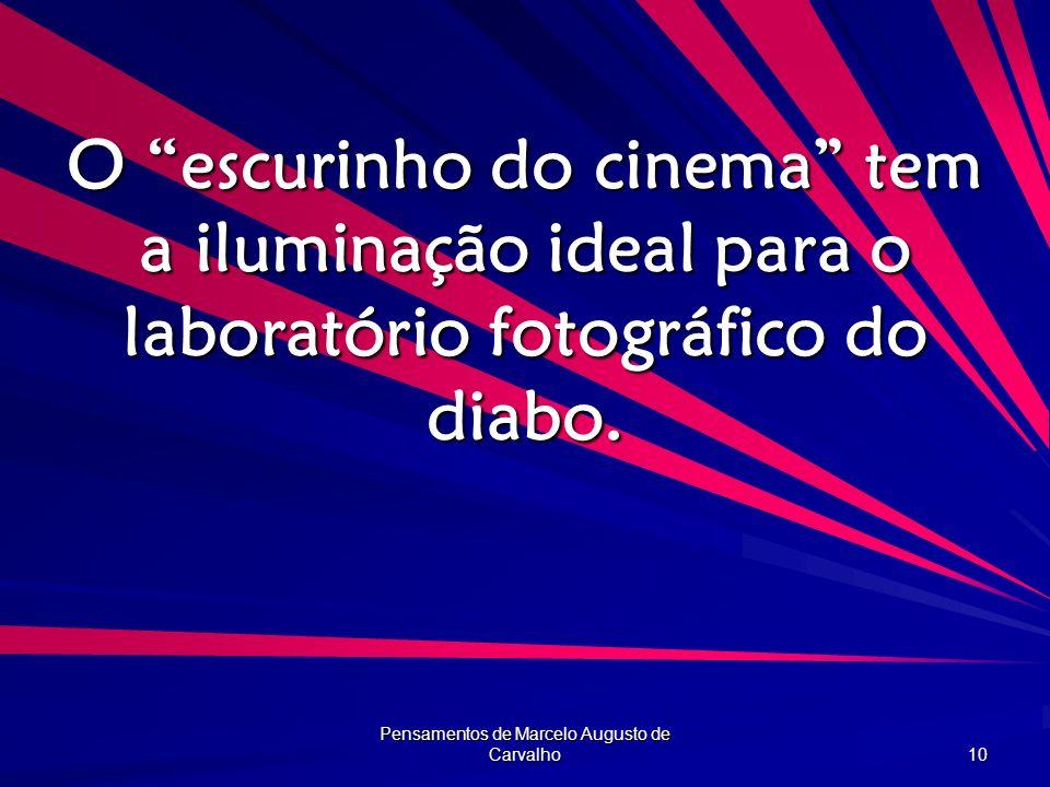 Pensamentos de Marcelo Augusto de Carvalho 10 O escurinho do cinema tem a iluminação ideal para o laboratório fotográfico do diabo.