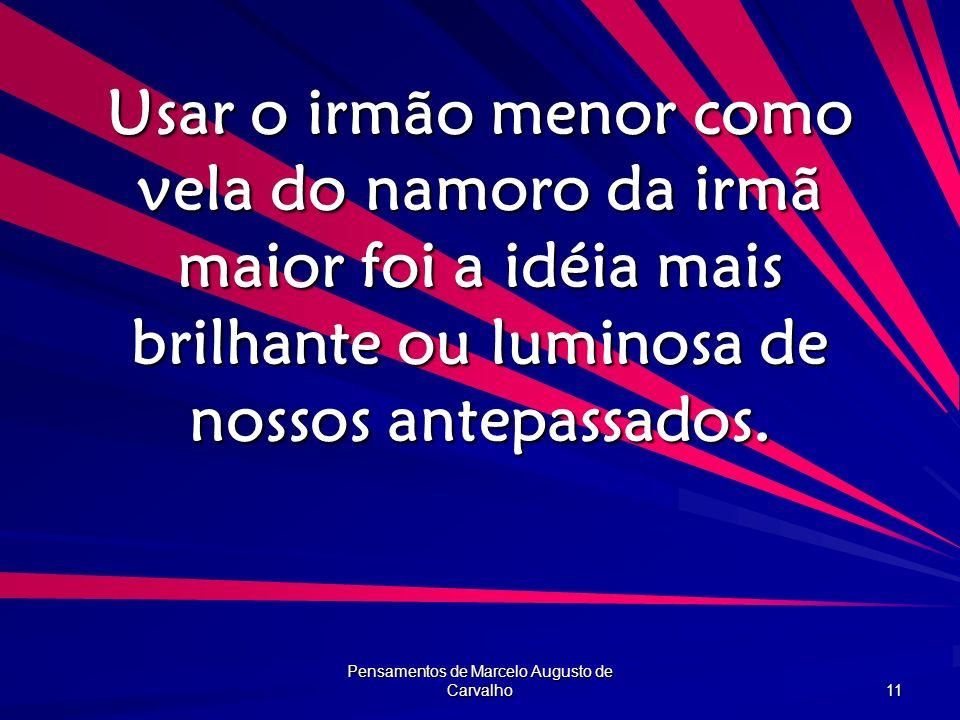 Pensamentos de Marcelo Augusto de Carvalho 11 Usar o irmão menor como vela do namoro da irmã maior foi a idéia mais brilhante ou luminosa de nossos an