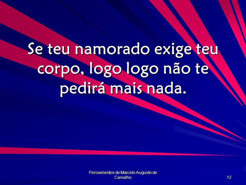 Pensamentos de Marcelo Augusto de Carvalho 12 Se teu namorado exige teu corpo, logo logo não te pedirá mais nada.