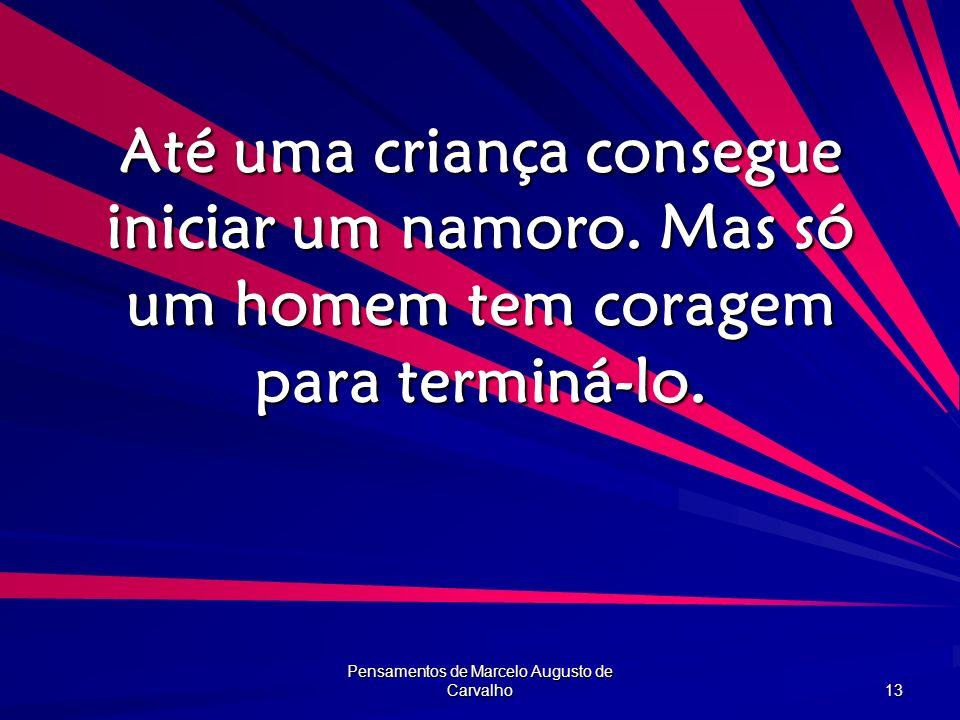 Pensamentos de Marcelo Augusto de Carvalho 13 Até uma criança consegue iniciar um namoro. Mas só um homem tem coragem para terminá-lo.