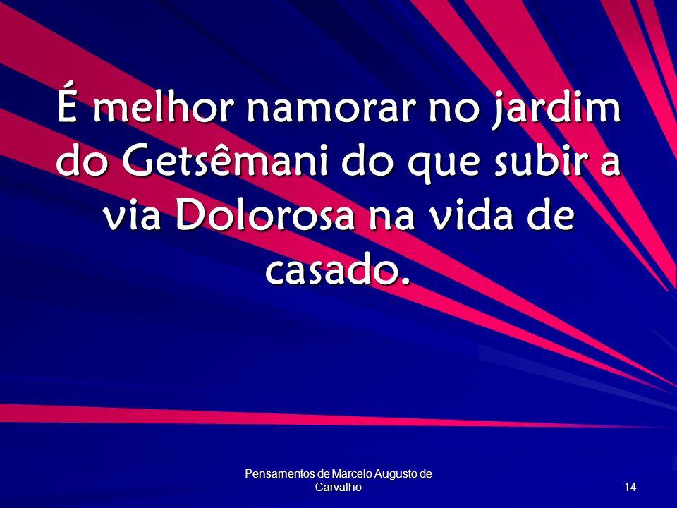 Pensamentos de Marcelo Augusto de Carvalho 14 É melhor namorar no jardim do Getsêmani do que subir a via Dolorosa na vida de casado.