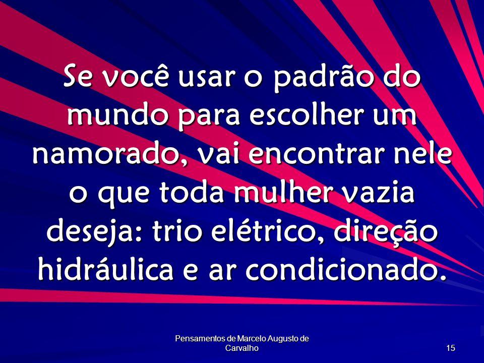 Pensamentos de Marcelo Augusto de Carvalho 15 Se você usar o padrão do mundo para escolher um namorado, vai encontrar nele o que toda mulher vazia des