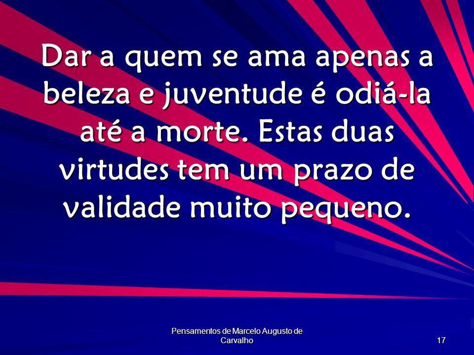Pensamentos de Marcelo Augusto de Carvalho 17 Dar a quem se ama apenas a beleza e juventude é odiá-la até a morte. Estas duas virtudes tem um prazo de