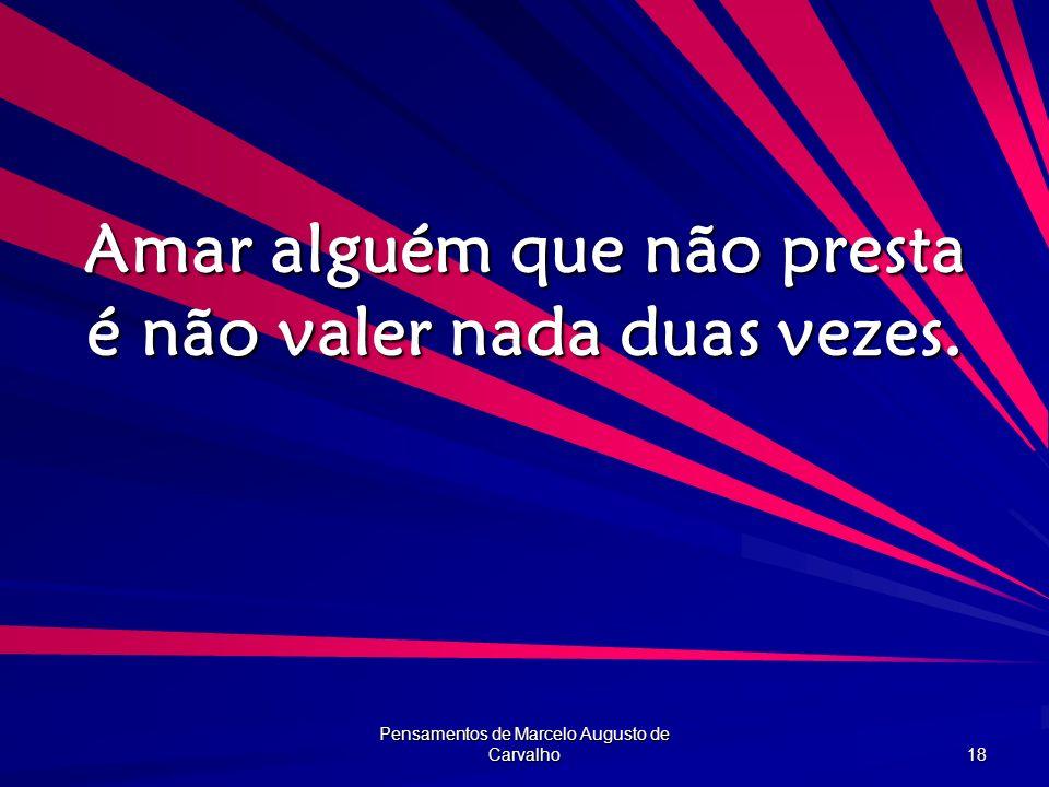 Pensamentos de Marcelo Augusto de Carvalho 18 Amar alguém que não presta é não valer nada duas vezes.