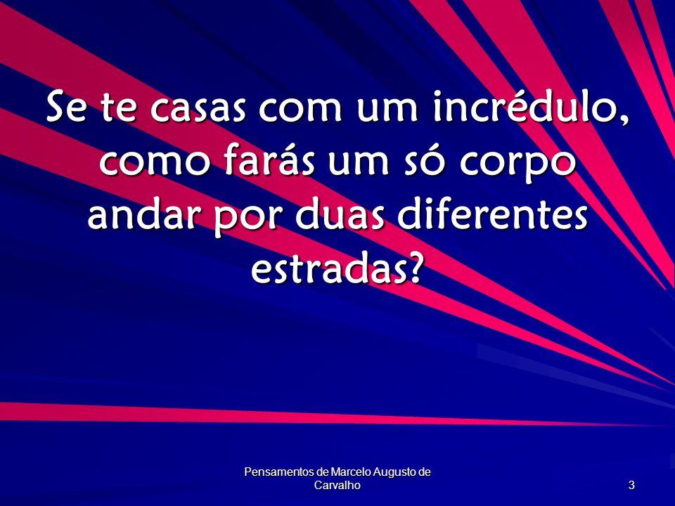 Pensamentos de Marcelo Augusto de Carvalho 3 Se te casas com um incrédulo, como farás um só corpo andar por duas diferentes estradas?