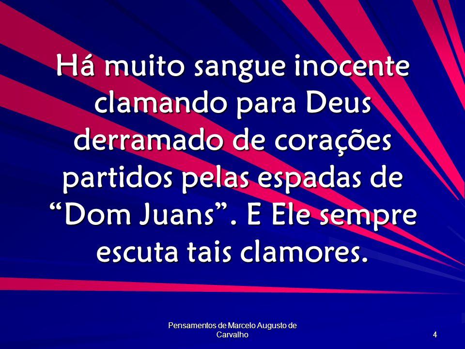 Pensamentos de Marcelo Augusto de Carvalho 4 Há muito sangue inocente clamando para Deus derramado de corações partidos pelas espadas de Dom Juans. E