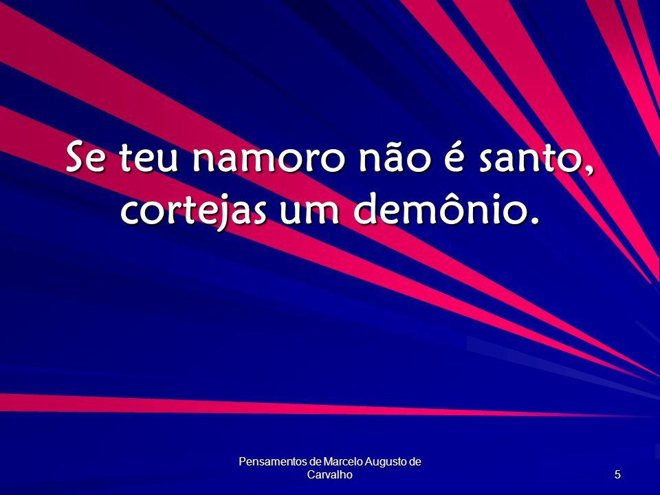 Pensamentos de Marcelo Augusto de Carvalho 5 Se teu namoro não é santo, cortejas um demônio.