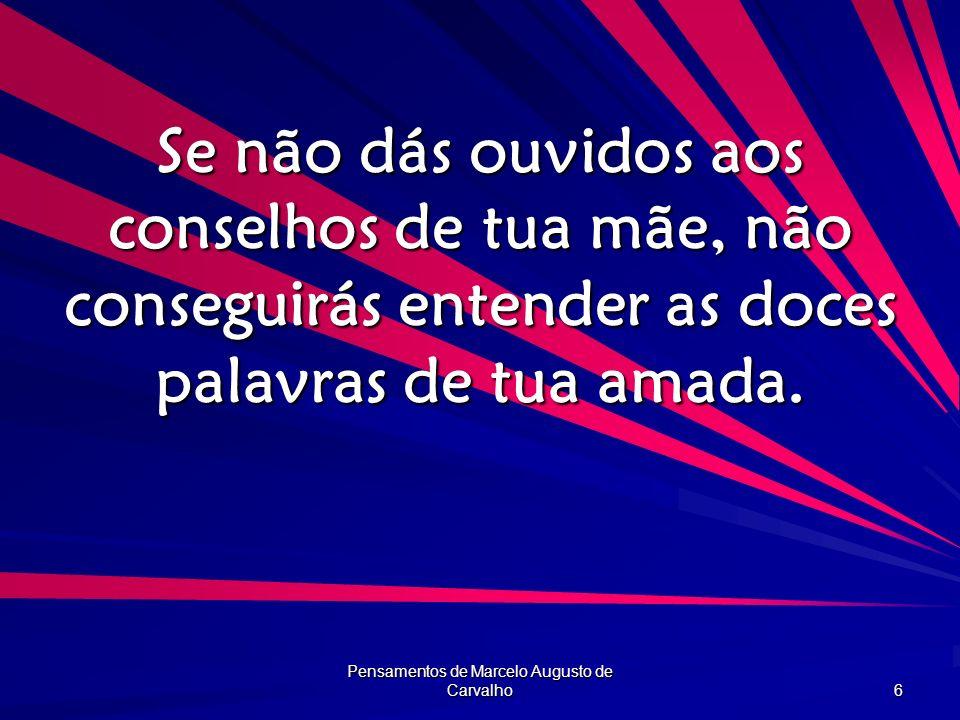 Pensamentos de Marcelo Augusto de Carvalho 6 Se não dás ouvidos aos conselhos de tua mãe, não conseguirás entender as doces palavras de tua amada.