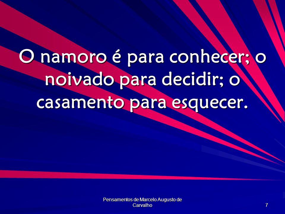 Pensamentos de Marcelo Augusto de Carvalho 7 O namoro é para conhecer; o noivado para decidir; o casamento para esquecer.