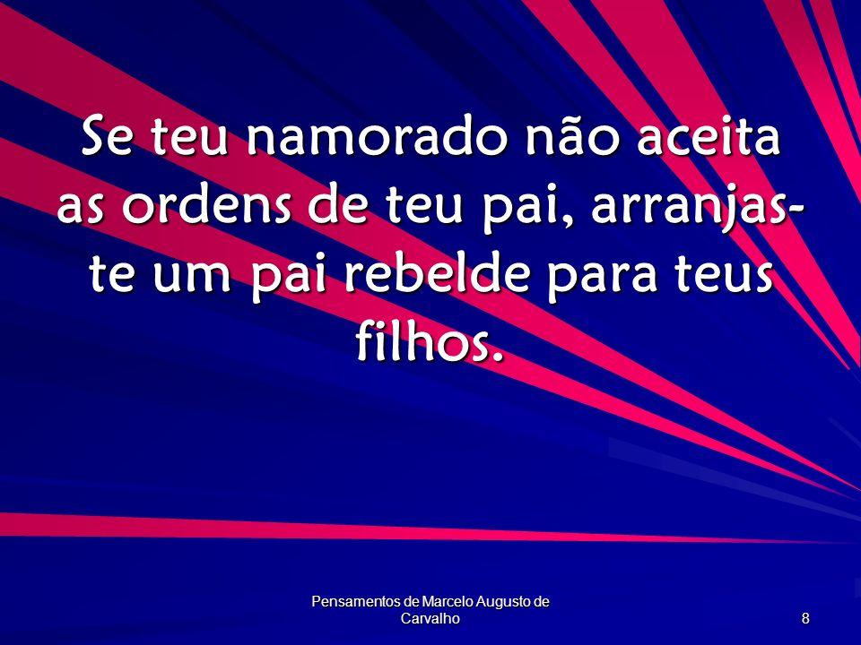 Pensamentos de Marcelo Augusto de Carvalho 8 Se teu namorado não aceita as ordens de teu pai, arranjas- te um pai rebelde para teus filhos.