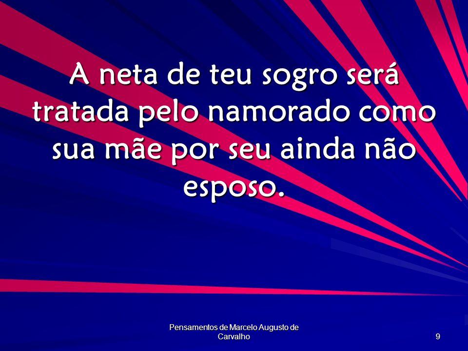 Pensamentos de Marcelo Augusto de Carvalho 9 A neta de teu sogro será tratada pelo namorado como sua mãe por seu ainda não esposo.