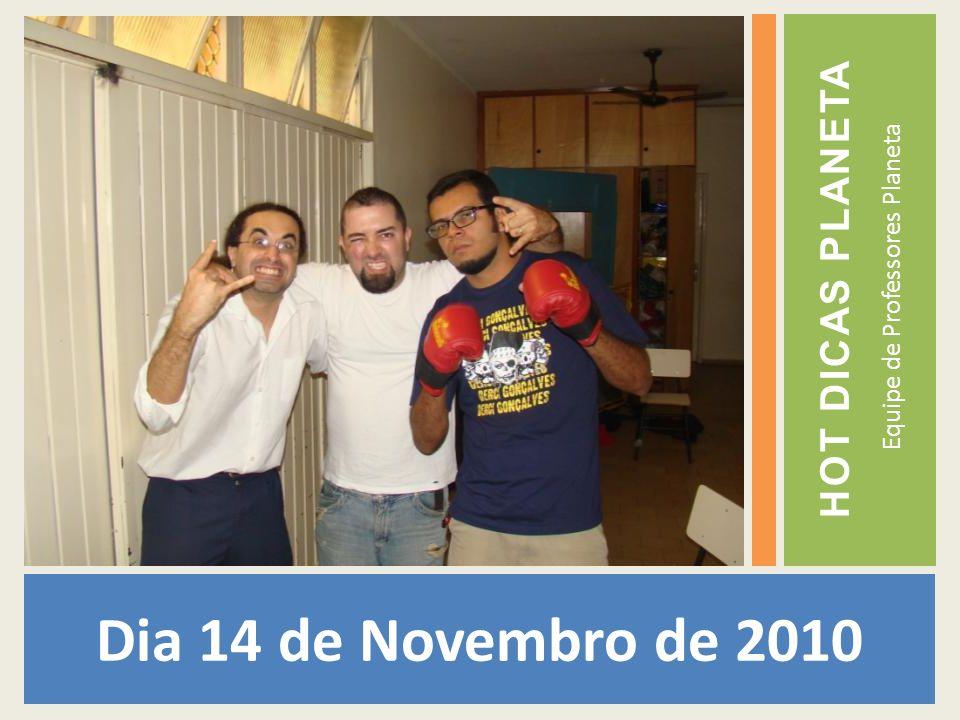 Dia 14 de Novembro de 2010 Equipe de Professores Planeta HOT DICAS PLANETA