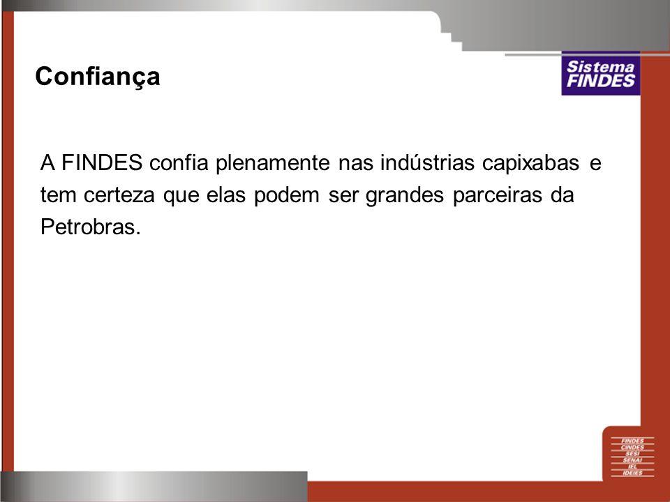 Confiança A FINDES confia plenamente nas indústrias capixabas e tem certeza que elas podem ser grandes parceiras da Petrobras.