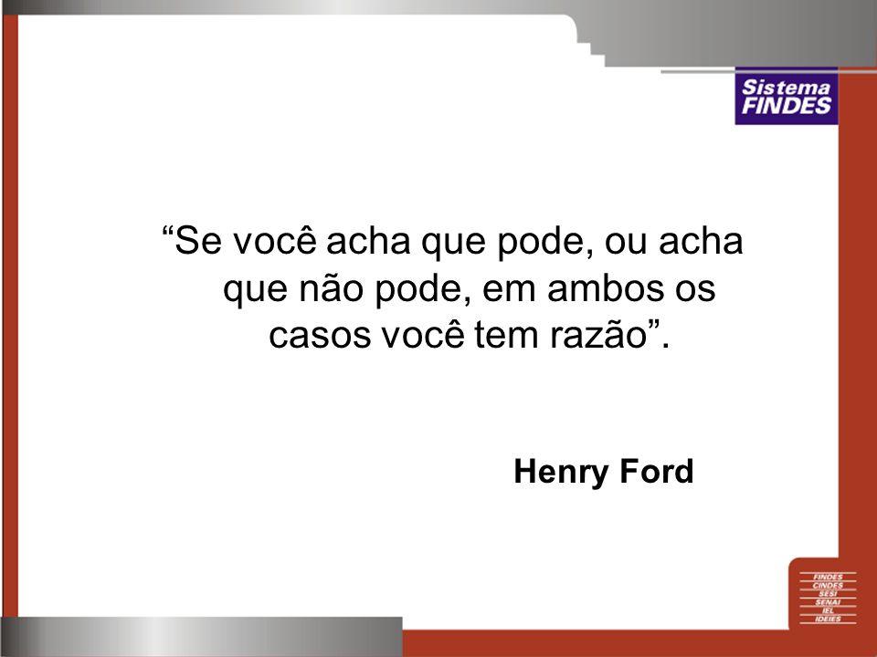 Se você acha que pode, ou acha que não pode, em ambos os casos você tem razão. Henry Ford