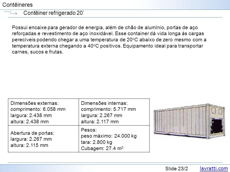 lavratti.com Slide 23/2 Contêineres Contêiner refrigerado 20 Possui encaixe para gerador de energia, além de chão de alumínio, portas de aço reforçada