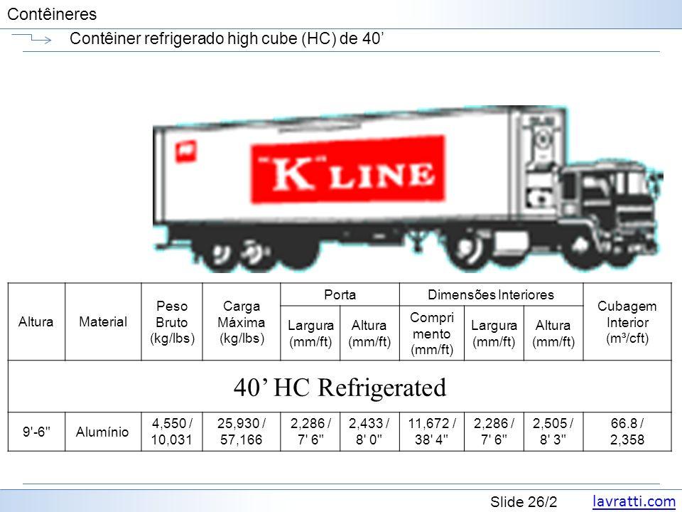 lavratti.com Slide 26/2 Contêineres Contêiner refrigerado high cube (HC) de 40 AlturaMaterial Peso Bruto (kg/lbs) Carga Máxima (kg/lbs) PortaDimensões