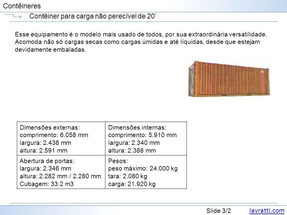lavratti.com Slide 24/2 Contêineres Contêiner refrigerado de 20 AlturaMaterial Peso Bruto (kg/lbs) Carga Máxima (kg/lbs) PortaDimensões Interiores Cubagem Interior (m³/cft) Largura (mm/ft) Altura (mm/ft) Compri mento (mm/ft) Largura (mm/ft) Altura (mm/ft) 20 Refrigerated 8 -6 Alumínio 2,820 / 6,217 21,180 / 46,694 2.525 / 7 5 2,212 / 7 3 5,545 / 18 2 2,525 / 7 5 2,259 / 7 5 28.2 / 995