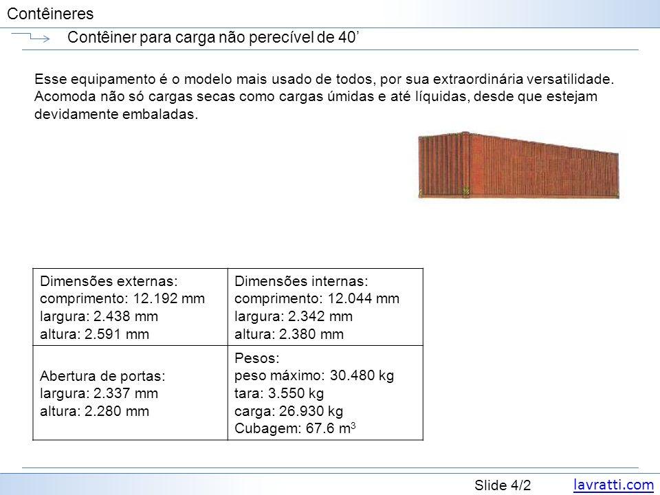 lavratti.com Slide 5/2 Contêineres Contêiner para carga não perecível de 40 AlturaMaterial Peso Bruto (kg/lbs) Carga Máxima (kg/lbs) PortaDimensões Interiores Cubagem Interior (m³/cft) Largura (mm/ft) Altura (mm/ft) Compri mento (mm/ft) Largura (mm/ft) Altura (mm/ft) 40 Dry Freight 8 -6 Alumínio 2,640 / 5,820 27,840 / 61,377 2,343 / 7 8 2,283 / 7 6 12,058 / 39 7 2,343 / 7 8 2,383 / 7 10 67.3 / 2,376 8 -6 Aço 3,860 / 8,510 26,620 / 58,687 2,340 / 7 8 2,280 / 7 6 12,039 / 39 6 2,350 / 7 9 2,392 / 7 10 67.7 / 2,390