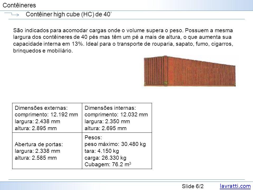lavratti.com Slide 7/2 Contêineres Contêiner high cube (HC) de 40 AlturaMaterial Peso Bruto (kg/lbs) Carga Máxima (kg/lbs) PortaDimensões Interiores Cubagem Interior (m³/cft) Largura (mm/ft) Altura (mm/ft) Compri mento (mm/ft) Largura (mm/ft) Altura (mm/ft) 40 HC Dry 9 -6 Alumínio 3,010 / 6,6336 27,470 / 60,561 2,343 / 7 8 2,589 / 8 8 12,060 39 7 2,340 / 7 8 2,679 / 8 9 75.6 / 2,669 9 -6 Aço 3,990 / 8,796 26,490 / 58,400 2,340 / 7 8 2,585 / 8 6 12,035 39 6 2,350 / 7 9 2,696 / 8 10 76.3 / 2,693
