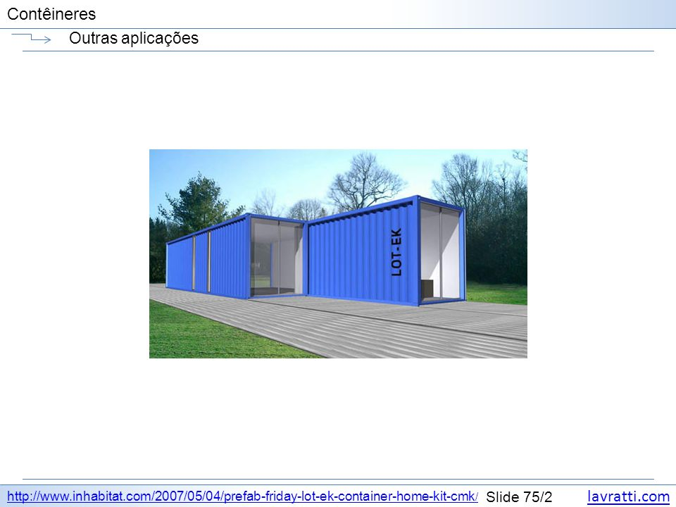 lavratti.com Slide 75/2 Contêineres Outras aplicações http://www.inhabitat.com/2007/05/04/prefab-friday-lot-ek-container-home-kit-cmk /