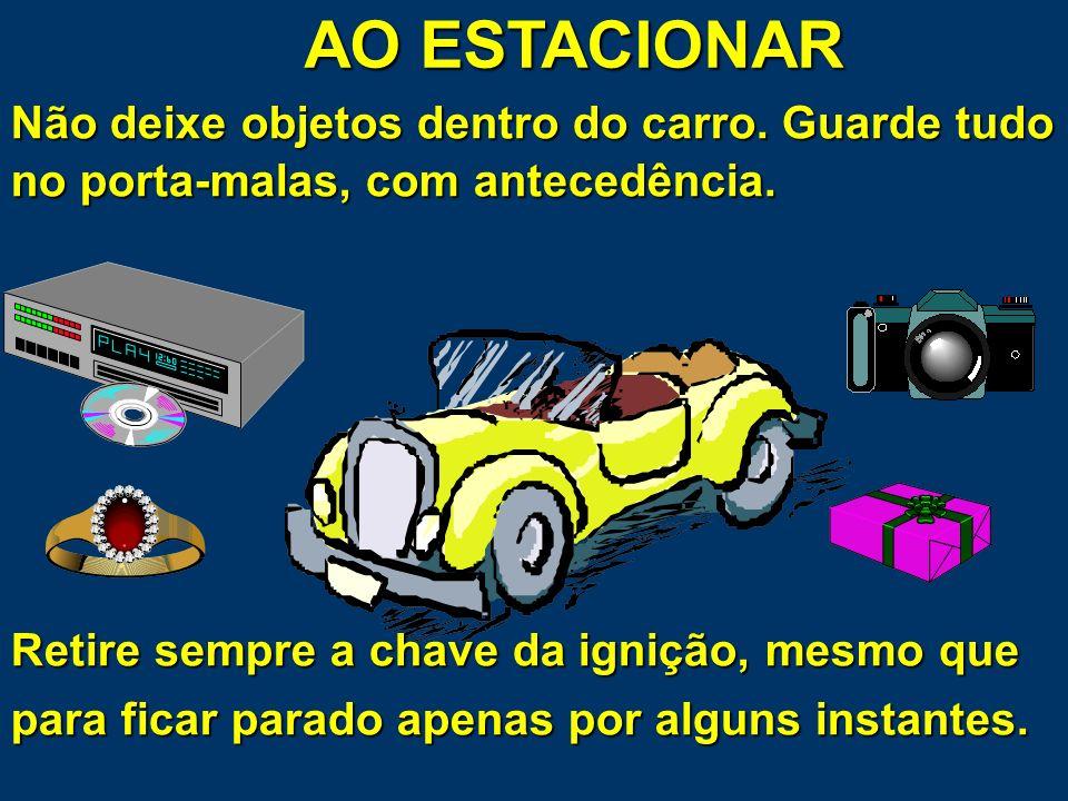 AO ESTACIONAR Antes de estacionar, ou quando retorna ao carro, olhe atentamente ao redor. Verifique se existe alguém, algo ou situação suspeita. Se de