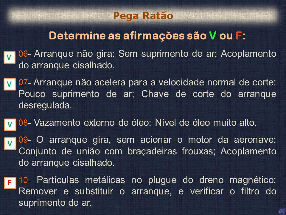 Determine as afirmações são V ou F: 06- 06- Arranque não gira: Sem suprimento de ar; Acoplamento do arranque cisalhado. 07- 07- Arranque não acelera p
