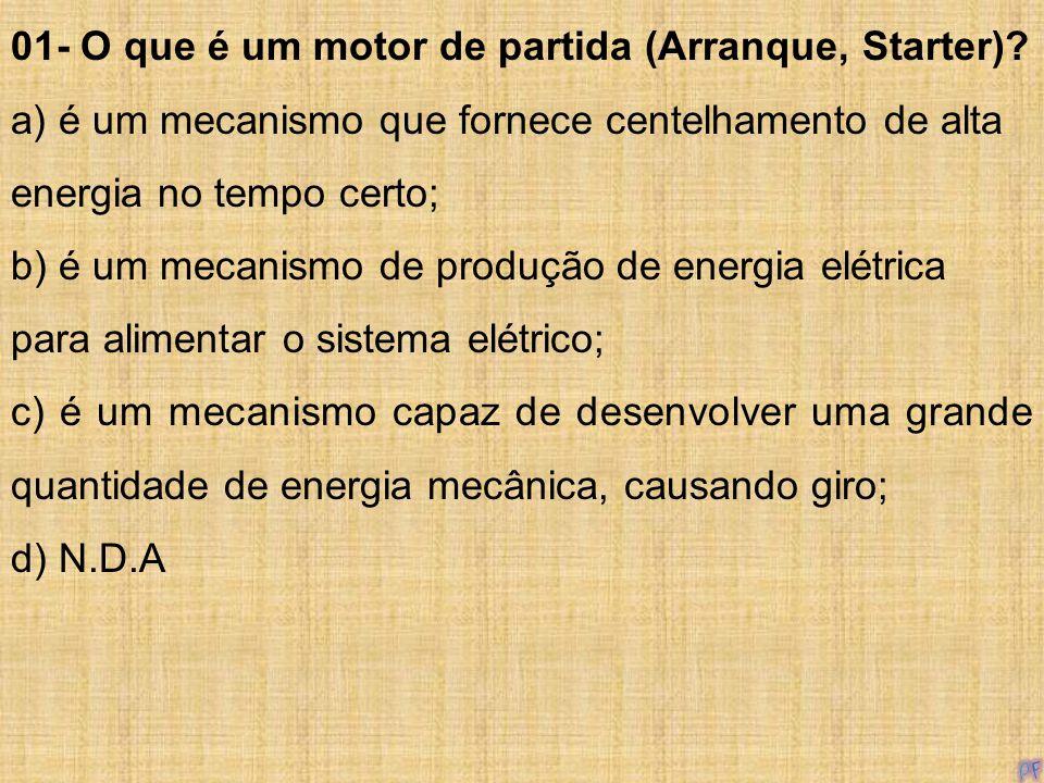 01- O que é um motor de partida (Arranque, Starter)? a) é um mecanismo que fornece centelhamento de alta energia no tempo certo; b) é um mecanismo de