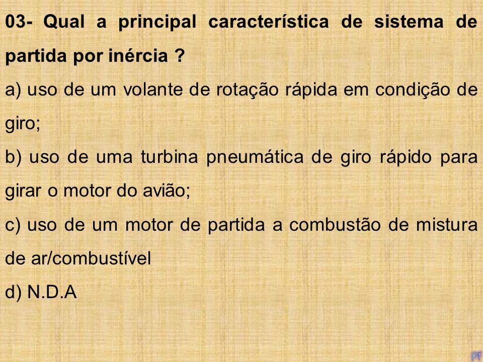 03- Qual a principal característica de sistema de partida por inércia ? a) uso de um volante de rotação rápida em condição de giro; b) uso de uma turb